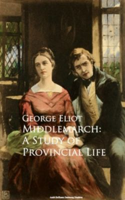 Middlemarch: A Study of Provincial Life, George Eliot