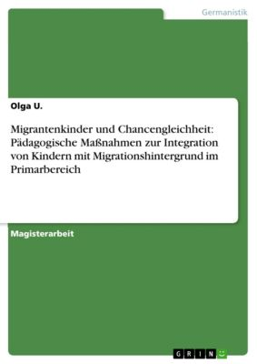 Migrantenkinder und Chancengleichheit: Pädagogische Maßnahmen zur Integration von Kindern mit Migrationshintergrund im Primarbereich, Olga U.