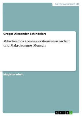 Mikrokosmos Kommunikationswissenschaft und Makrokosmos Mensch, Gregor-Alexander Schindelars