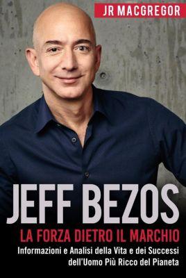 Miliardari Visionari: Jeff Bezos: La Forza Dietro il Marchio - Informazioni e Analisi della Vita e dei Successi dell'Uomo Più Ricco del Pianeta (Miliardari Visionari, #1), JR MacGregor