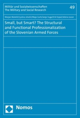 Militär und Sozialwissenschaften: Small, but Smart? The Structural and Functional Professionalization of the Slovenian Armed Forces, Marjan Malesic, Erik Kopac, Janja Vuga, Jelena Juvan, Ljubica Jelusic, Maja Garb