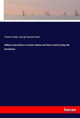 Military Operations in Eastern Maine and Nova Scotia During the Revolution, Frederic Kidder, George Hayward Allan