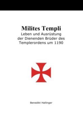 Milites Templi - Leben und Ausrüstung der Dienenden Brüder des Templerordens um 1190 - Benedikt Hallinger |