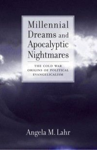 Millennial Dreams and Apocalyptic Nightmares: The Cold War Origins of Political Evangelicalism, Angela M. Lahr