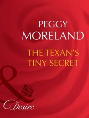 Mills & Boon Desire: The Texan's Tiny Secret (Mills & Boon Desire), Peggy Moreland