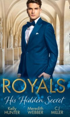 Mills & Boon: Royals: His Hidden Secret: Revealed: A Prince and A Pregnancy / Date with a Surgeon Prince / The Secret King (Mills & Boon M&B), Meredith Webber, Kelly Hunter, C. J. Miller