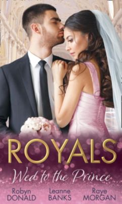 Mills & Boon: Royals: Wed To The Prince: By Royal Command / The Princess and the Outlaw / The Prince's Secret Bride (Mills & Boon M&B), Leanne Banks, Raye Morgan, Robyn Donald
