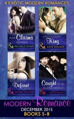 Mills & Boon Series Collections: Modern Romance December 2015 Books 5-8: Talos Claims His Virgin / Destined for the Desert King / Ravensdale's Defiant Captive / Caught in His Gilded World, Lucy Ellis, Kate Walker, Melanie Milburne, Michelle Smart