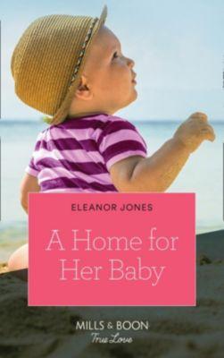 Mills & Boon True Love: A Home For Her Baby (Mills & Boon True Love), Eleanor Jones