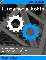 MiloS Vasic: Fundamental Kotlin 2nd Edition: Everything You Need to Know About Kotlin, Milos Vasic