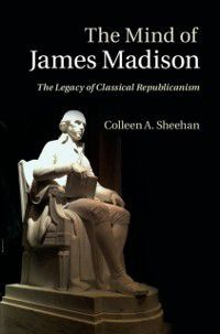 Mind of James Madison, Colleen A. Sheehan