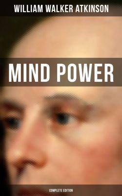 MIND POWER (Complete Edition), William Walker Atkinson