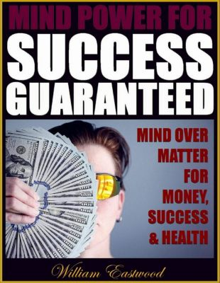 Mind Power for Success Guaranteed - Mind Over Matter for Money, Success & Health, William Eastwood