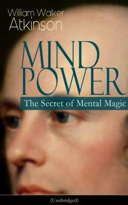 MIND POWER: The Secret of Mental Magic (Unabridged), William Walker Atkinson