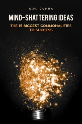 Mind-Shattering Ideas: The 15 Biggest Commonalities to Success, G. M. Cunha