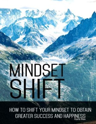 Mindset Shift - How to Shift Your Mindset to Obtain Greater Success and Happiness, Karla Max