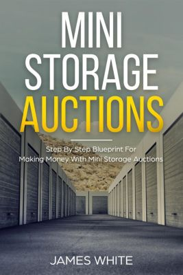 Mini Storage Auctions: Step By Step Blueprint For Making Money With Mini Storage Auctions, James White