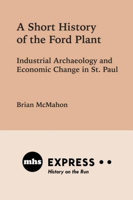 Minnesota Historical Society Press: A Short History of the Ford Plant, Brian McMahon