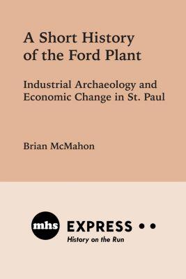 Minnesota Historical Society Press: A Short History of the Ford Plant, Brian McMahon