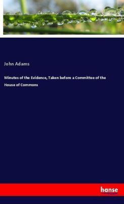 Minutes of the Evidence, Taken before a Committee of the House of Commons, John Adams