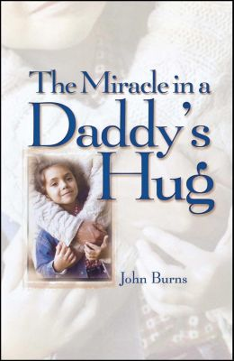 Miracle in a Daddy's Hug GIFT, John Burns