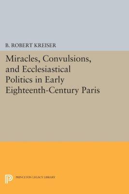 Miracles, Convulsions, and Ecclesiastical Politics in Early Eighteenth-Century Paris, B. Robert Kreiser