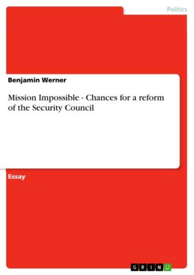 Mission Impossible - Chances for a reform of the Security Council, Benjamin Werner