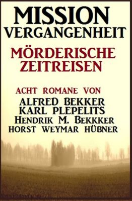 Mission Vergangenheit: Mörderische Zeitreisen, Alfred Bekker, Karl Plepelits, Hendrik M. Bekker, Horst Weymar Hübner