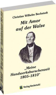 Mit Amor auf der Walze oder Meine Handwerksburschenzeit 1805-1810, Christian Wilhelm Bechstedt