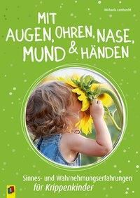 Mit Augen, Ohren, Nase, Mund und Händen. Sinnes- und Wahrnehmungserfahrungen für Krippenkinder, Michaela Lambrecht
