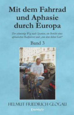 Mit dem Fahrrad und Aphasie durch Europa - Band 3: Der schwierige Weg nach Spanien, ein Bericht eines aphasischen Radfah - Helmut Friedrich Glogau  
