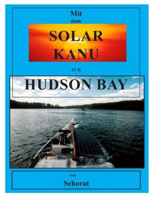Mit dem Solar Kanu zur Hudson Bay, Wolfgang E. Schorat