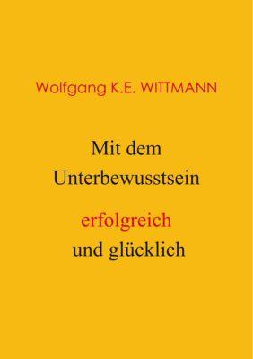 Mit dem Unterbewusstsein erfolgreich und gl¿cklich, Wolfgang K. E. Wittmann