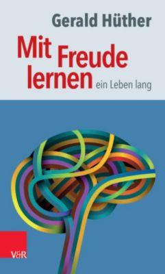 Mit Freude lernen – ein Leben lang, Gerald Hüther