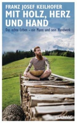 Mit Holz, Herz und Hand - Franz Josef Keilhofer  