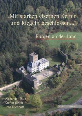 'Mit starken eisernen Ketten und Riegeln beschlossen ...'  Burgen an der Lahn, Alexander Thon, Stefan Ulrich, Jens Friedhoff