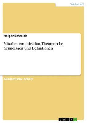 Mitarbeitermotivation. Theoretische Grundlagen und Definitionen, Holger Schmidt