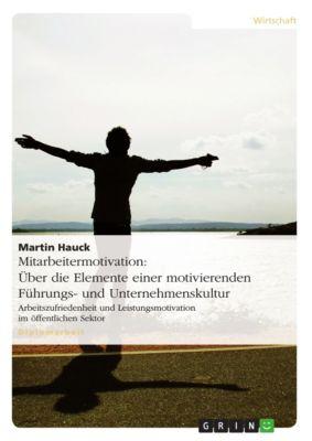 Mitarbeitermotivation: Über die Elemente einer motivierenden Führungs- und Unternehmenskultur, Martin Hauck