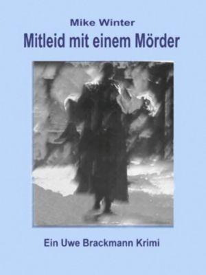 Mitleid mit einem Mörder. Mike Winter Kriminalserie, Band 4. Spannender Kriminalroman über Verbrechen, Mord, Intrigen und Verrat., Uwe Brackmann