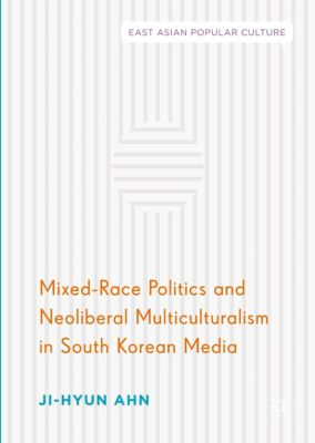 Mixed-Race Politics and Neoliberal Multiculturalism in South Korean Media, Ji-Hyun Ahn