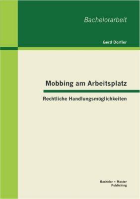Mobbing am Arbeitsplatz: Rechtliche Handlungsmöglichkeiten, Gerd Dörfler