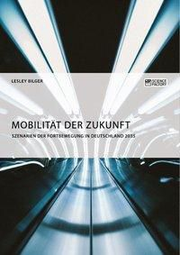Mobilität der Zukunft. Szenarien der Fortbewegung in Deutschland 2035, Lesley Bilger