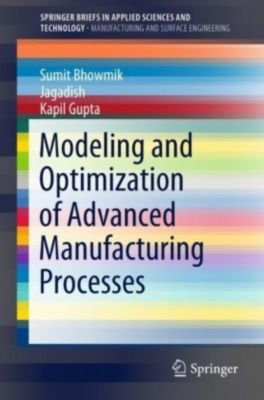Modeling and Optimization of Advanced Manufacturing Processes, Sumit Bhowmik, Jagadish, Kapil Gupta