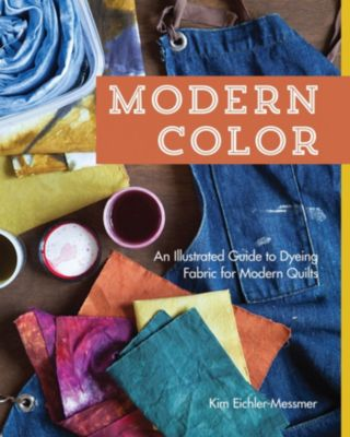 Modern ColorâAn Illustrated Guide to Dyeing Fabric for Modern Quilts, Kim Eichler-Messmer