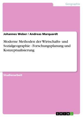 Moderne Methoden der Wirtschafts- und Sozialgeographie - Forschungsplanung und Konzeptualisierung, Andreas Marquardt, Johannes Weber