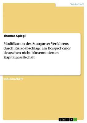 Modifikation des Stuttgarter Verfahrens durch Risikoabschläge am Beispiel einer deutschen nicht börsennotierten Kapitalgesellschaft, Thomas Spiegl