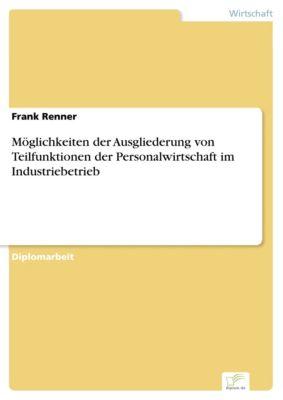 Möglichkeiten der Ausgliederung von Teilfunktionen der Personalwirtschaft im Industriebetrieb, Frank Renner