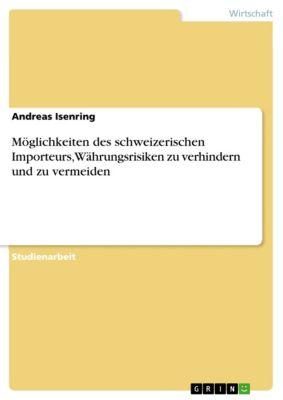 Möglichkeiten des schweizerischen Importeurs, Währungsrisiken zu verhindern und zu vermeiden, Andreas Isenring