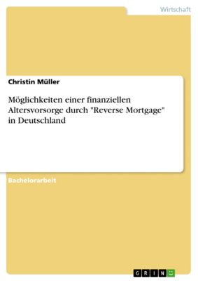 Möglichkeiten einer finanziellen Altersvorsorge durch Reverse Mortgage in Deutschland, Christin Müller
