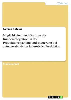 Möglichkeiten und Grenzen der Kundenintegration in der Produktionsplanung und -steuerung bei auftragsorientierter industrieller Produktion, Tammo Katelas